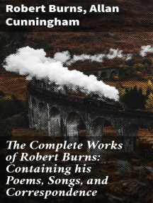 The Complete Works of Robert Burns: Containing his Poems, Songs, and Correspondence: With a New Life of the Poet, and Notices, Critical and Biographical by Allan Cunningham