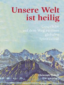 Unsere Welt ist heilig: Gespräche auf dem Weg zu einer globalen Spiritualität
