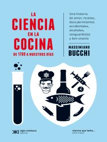 La ciencia en la cocina: De 1700 a nuestros días: Una historia de amor, recetas, descubrimientos accidentales, alcoholes, vanguardistas y bon vivants