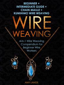 Wire Weaving: Beginner + Intermediate Guide + Chain Maille + Kumihimo Wire Weaving: 4-in-1 Wire Weaving Compendium for Beginner Wire Workers