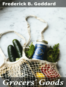 Grocers' Goods: A Family Guide to the Purchase of Flour, Sugar, Tea, Coffee, Spices, Canned Goods, Cigars, Wines, and All Other Articles Usually Found in American Grocery Stores