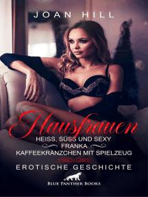 Hausfrauen: Heiß, süß und sexy – Franka – Kaffeekränzchen mit Spielzeug | Erotische Geschichte: Freundinnen die sich gegenseitig verwöhnen …