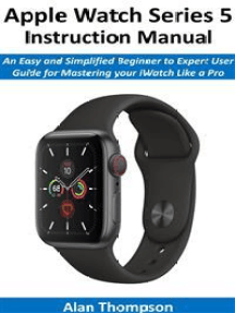Apple Watch Series 5 Instruction Manual: An Easy and Simplified Beginner to Expert User Guide for Mastering your iWatch Like a Pro