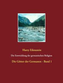 Die Entwicklung der germanischen Religion - von der Steinzeit bis heute: Die Götter der Germanen - Band 1