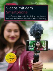 Videos mit dem Smartphone: Profirezepte für mobiles Storytelling – von Konzept, Dreh und Nachbearbeitung bis Upload und Streaming