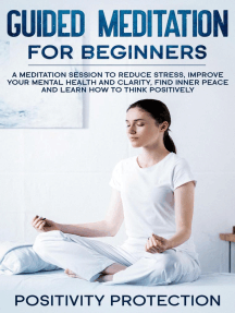 Guided Meditation For Beginners: A Meditation Session to Reduce Stress, Improve Your Mental Health and Clarity, Find Inner Peace and Learn How to Think Positively
