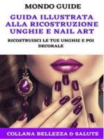 Guida illustrata alla ricostruzione unghie e Nail Art: Ricostruisci le tue unghie e poi decorale