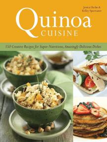 Quinoa Cuisine: 150 Creative Recipes for Super Nutritious, Amazingly Delicious Dishes