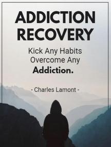 Addiciton Recovery - Kick Any Habit Overcome Any Addiction