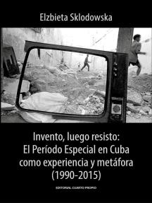 Invento, luego resisto: El Período Especial en Cuba como experiencia y metáfora (1990-2015)