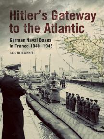 Hitler's Gateway to the Atlantic: German Naval Bases in France, 1940–1945
