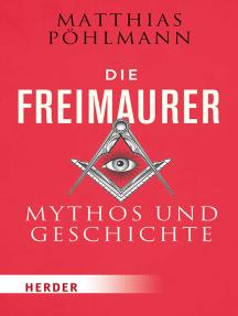 Die Freimaurer: Mythos und Geschichte