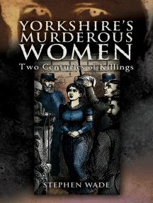 Yorkshire's Murderous Women: Two Centuries of Killings