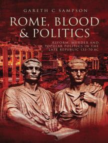 Rome, Blood & Politics: Reform, Murder and Popular Politics in the Late Republic, 133–70 BC