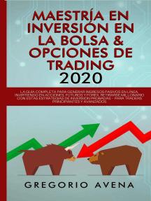 Maestría en Inversión en la Bolsa & Opciones de Trading 2020: La guía completa para generar ingresos pasivos en línea, invirtiendo en Acciones, Futuros y Forex. Retirarse millonario