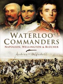 Waterloo Commanders: Napoleon, Wellington & Blucher