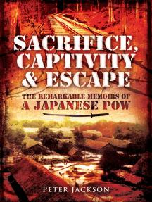 Sacrifice, Captivity & Escape: The Remarkable Memoirs of a Japanese POW