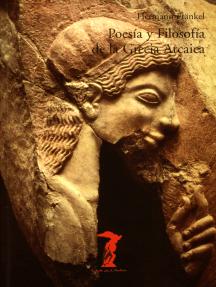 Poesía y Filosofía de la Grecia Arcaica: Una historia de la épica, la lírica y la prosa griegas hasta la mitad del siglo quinto