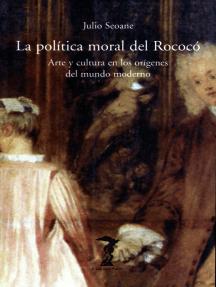 La política moral del Rococó: Arte y cultura en los orígenes del mundo moderno