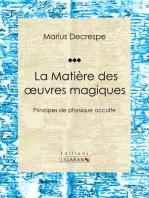 La Matière des oeuvres magiques: Principes de physique occulte