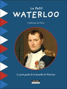 Le Petit Waterloo: Pour découvrir en famille tous les secrets de la bataille de Waterloo !