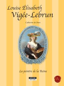 Louise-Élisabeth Vigée-Lebrun, la peintre de la Reine: Un conte historique accompagnant l'exposition Vigée-Lebrun (Grand Palais, Galeries nationales de Paris, du 23-09-15 au 11-01-16)