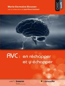 AVC : en réchapper et y échapper: Mieux comprendre la maladie