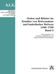 Orden und Klöster im Zeitalter von Reformatoin und Katholischer Reform 1500-1700: Band 3