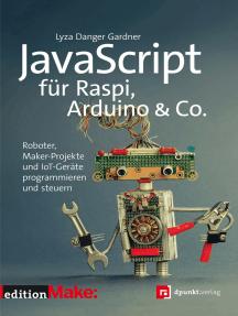 JavaScript für Raspi, Arduino & Co.: Roboter, Maker-Projekte und IoT-Geräte programmieren und steuern