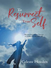 To Resurrect the True Self: The Spiritual Journey Inward to Awaken the Dormant Inner Self