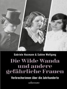 Die wilde Wanda und andere gefährliche Frauen: Verbrecherinnen über die Jahrhunderte