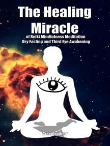 The Healing Miracle of Reiki, Mindfulness Meditation, Dry Fasting and Third Eye Awakening