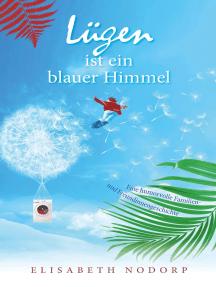 Lügen ist ein blauer Himmel: Eine humorvolle Familien- und Freundinnengeschichte