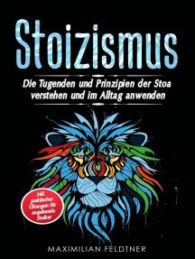 Stoizismus: Die Tugenden und Prinzipien der Stoa verstehen und im Alltag anwenden - inkl. praktischer Übungen für angehende Stoiker