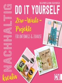 Nachhaltig kreativ Do-It-Yourself. Zero-Waste-Projekte für unterwegs und Zuhause.: Inklusive Schnittmusterbogen. Länger Haltbares erschaffen statt Kurzlebiges wegwerfen!
