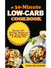 The 30-Minute Low Carb Cookbook: Special 135+ Delicious Recipes for Your Daily Cooking & Healthy Diet