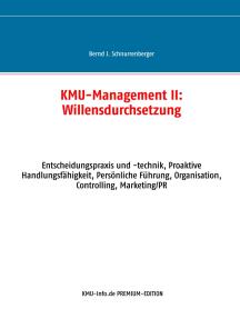 KMU-Management II: Willensdurchsetzung: Entscheidungspraxis und -technik, Proaktive Handlungsfähigkeit, Persönliche Führung, Organisation, Controlling, Marketing/PR