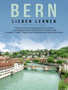 Bern lieben lernen: Der perfekte Reiseführer für einen unvergesslichen Aufenthalt in Bern inkl. Insider-Tipps, Tipps zum Geldsparen und Packliste