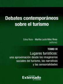 Debates contemporáneos sobre el turismo. Tomo VI: Lugares turísticos: una aproximación desde los imaginarios sociales del turismo, las narrativas y las sensorialidades