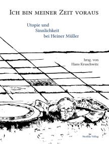 Ich bin meiner Zeit voraus: Utopie und Sinnlichkeit bei Heiner Müller