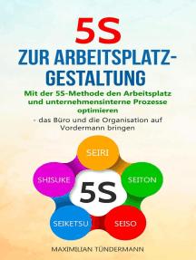 5S zur Arbeitsplatzgestaltung: Mit der 5S-Methode den Arbeitsplatz und unternehmensinterne Prozesse optimieren – das Büro und die Organisation auf Vordermann bringen