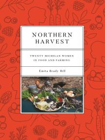 Northern Harvest: Twenty Michigan Women in Food and Farming
