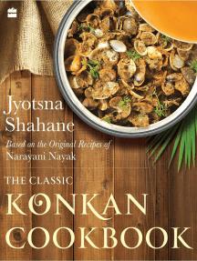 The Classic Konkan Cookbook: Based on the original recipes of Narayani Nayak