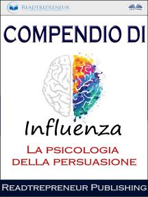 Compendio Di Influenza: La Psicologia Della Persuasione