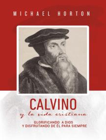 Calvino y la vida cristiana: Glorificando a Dios y disfrutando de Él para siempre