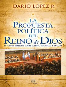La propuesta política del reino de Dios: Estudios bíblicos sobre iglesia, sociedad y estado