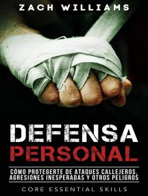 Defensa Personal: Una Guía de Cómo Protegerte Contra Peleas Inesperadas y Personas Agresivas