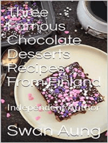 Three Famous Chocolate Desserts Recipes From Finland: Independent Author