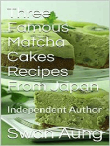 Three Famous Matcha Cakes Recipes From Japan: Independent Author