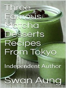 Three Famous Matcha Desserts Recipes From Tokyo: Independent Author